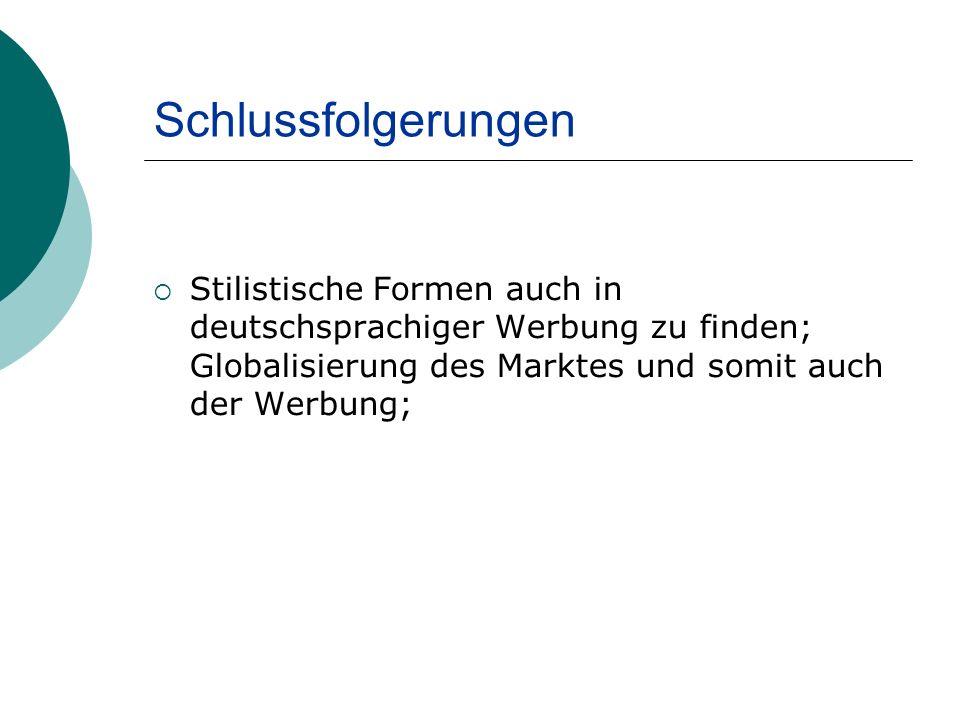 Schlussfolgerungen Stilistische Formen auch in deutschsprachiger Werbung zu finden; Globalisierung des Marktes und somit auch der Werbung;
