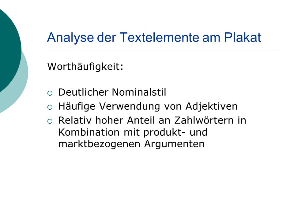 Analyse der Textelemente am Plakat Worthäufigkeit: Deutlicher Nominalstil Häufige Verwendung von Adjektiven Relativ hoher Anteil an Zahlwörtern in Kombination mit produkt- und marktbezogenen Argumenten