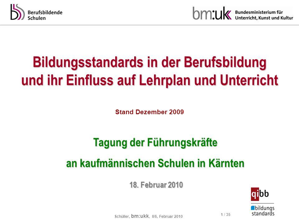 Schüller, bm:ukk, II/6, Februar 2010 1 / 35 Bildungsstandards in der Berufsbildung und ihr Einfluss auf Lehrplan und Unterricht Stand Dezember 2009 Ta