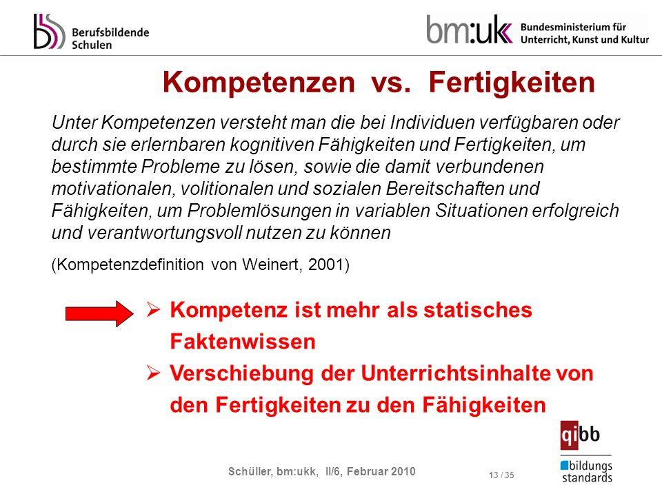 Schüller, bm:ukk, II/6, Februar 2010 13 / 35 Kompetenzen vs. Fertigkeiten Unter Kompetenzen versteht man die bei Individuen verfügbaren oder durch sie