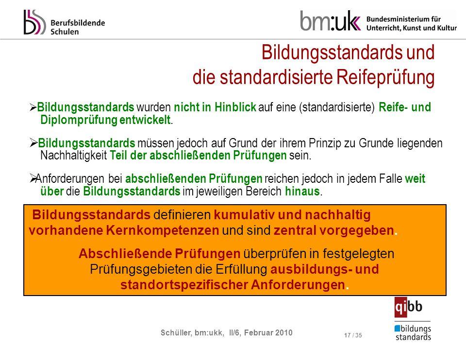 Schüller, bm:ukk, II/6, Februar 2010 17 / 35 Bildungsstandards und die standardisierte Reifeprüfung Bildungsstandards wurden nicht in Hinblick auf ein