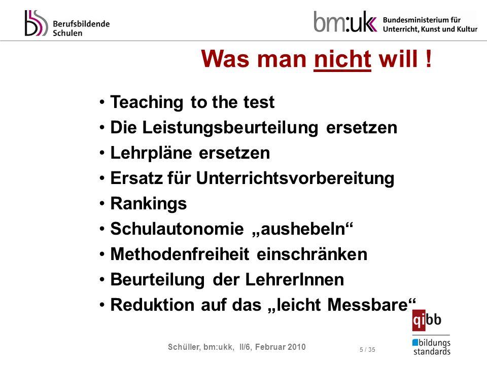 Schüller, bm:ukk, II/6, Februar 2010 5 / 35 Was man nicht will ! Teaching to the test Die Leistungsbeurteilung ersetzen Lehrpläne ersetzen Ersatz für