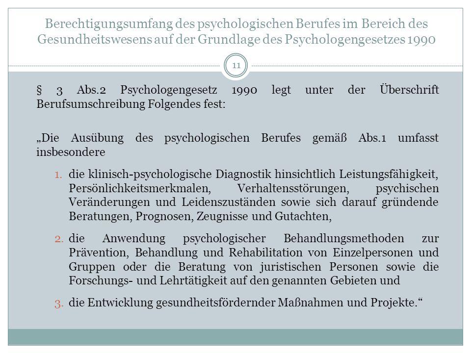Berechtigungsumfang des psychologischen Berufes im Bereich des Gesundheitswesens auf der Grundlage des Psychologengesetzes 1990 § 3 Abs.2 Psychologengesetz 1990 legt unter der Überschrift Berufsumschreibung Folgendes fest: Die Ausübung des psychologischen Berufes gemäß Abs.1 umfasst insbesondere 1.die klinisch-psychologische Diagnostik hinsichtlich Leistungsfähigkeit, Persönlichkeitsmerkmalen, Verhaltensstörungen, psychischen Veränderungen und Leidenszuständen sowie sich darauf gründende Beratungen, Prognosen, Zeugnisse und Gutachten, 2.die Anwendung psychologischer Behandlungsmethoden zur Prävention, Behandlung und Rehabilitation von Einzelpersonen und Gruppen oder die Beratung von juristischen Personen sowie die Forschungs- und Lehrtätigkeit auf den genannten Gebieten und 3.die Entwicklung gesundheitsfördernder Maßnahmen und Projekte.