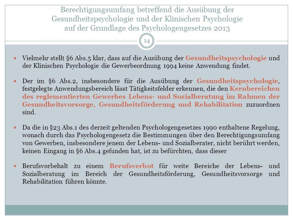 Berechtigungsumfang betreffend die Ausübung der Gesundheitspsychologie und der Klinischen Psychologie auf der Grundlage des Psychologengesetzes 2013 Vielmehr stellt §6 Abs.5 klar, dass auf die Ausübung der Gesundheitspsychologie und der Klinischen Psychologie die Gewerbeordnung 1994 keine Anwendung findet.