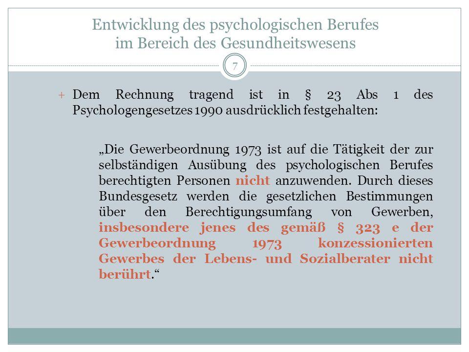 Entwicklung des psychologischen Berufes im Bereich des Gesundheitswesens + Dem Rechnung tragend ist in § 23 Abs 1 des Psychologengesetzes 1990 ausdrücklich festgehalten: Die Gewerbeordnung 1973 ist auf die Tätigkeit der zur selbständigen Ausübung des psychologischen Berufes berechtigten Personen nicht anzuwenden.