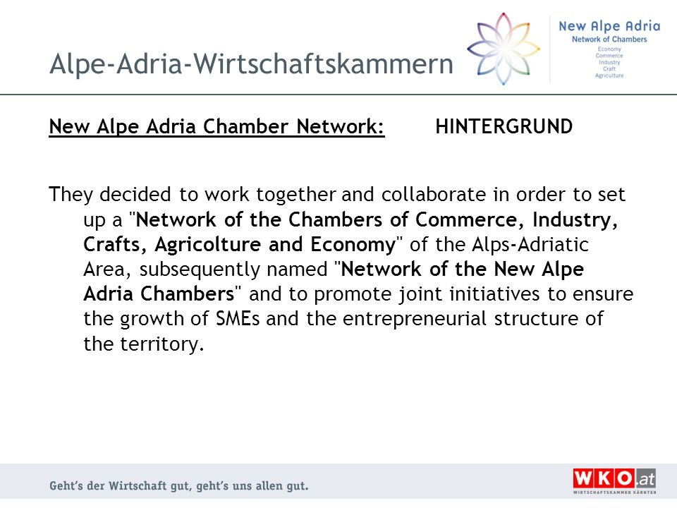 Alpe-Adria-Wirtschaftskammern New Alpe Adria Chamber Network: HINTERGRUND They decided to work together and collaborate in order to set up a Network of the Chambers of Commerce, Industry, Crafts, Agricolture and Economy of the Alps-Adriatic Area, subsequently named Network of the New Alpe Adria Chambers and to promote joint initiatives to ensure the growth of SMEs and the entrepreneurial structure of the territory.