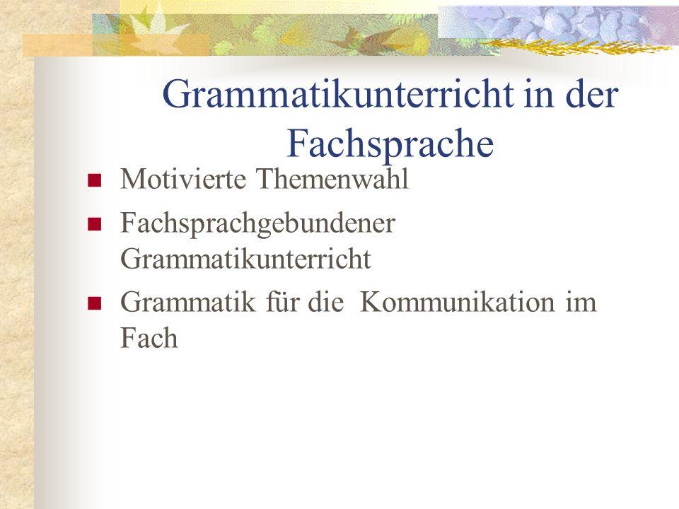 Grammatikunterricht in der Fachsprache Motivierte Themenwahl Fachsprachgebundener Grammatikunterricht Grammatik für die Kommunikation im Fach