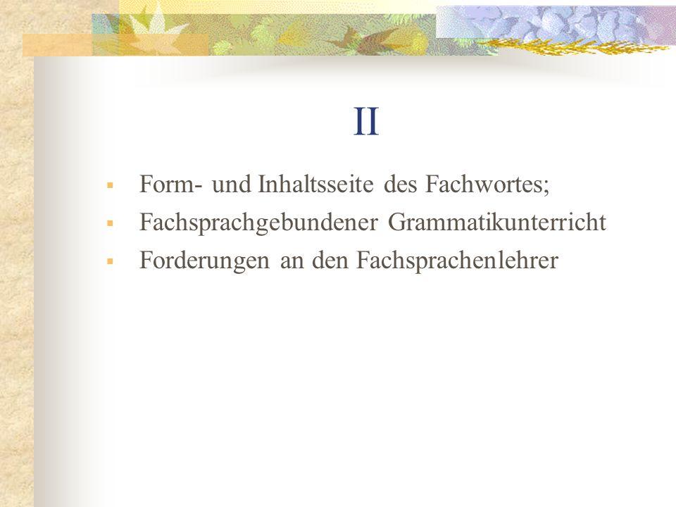II Form- und Inhaltsseite des Fachwortes; Fachsprachgebundener Grammatikunterricht Forderungen an den Fachsprachenlehrer