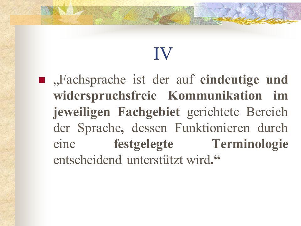 IV Fachsprache ist der auf eindeutige und widerspruchsfreie Kommunikation im jeweiligen Fachgebiet gerichtete Bereich der Sprache, dessen Funktionieren durch eine festgelegte Terminologie entscheidend unterstützt wird.