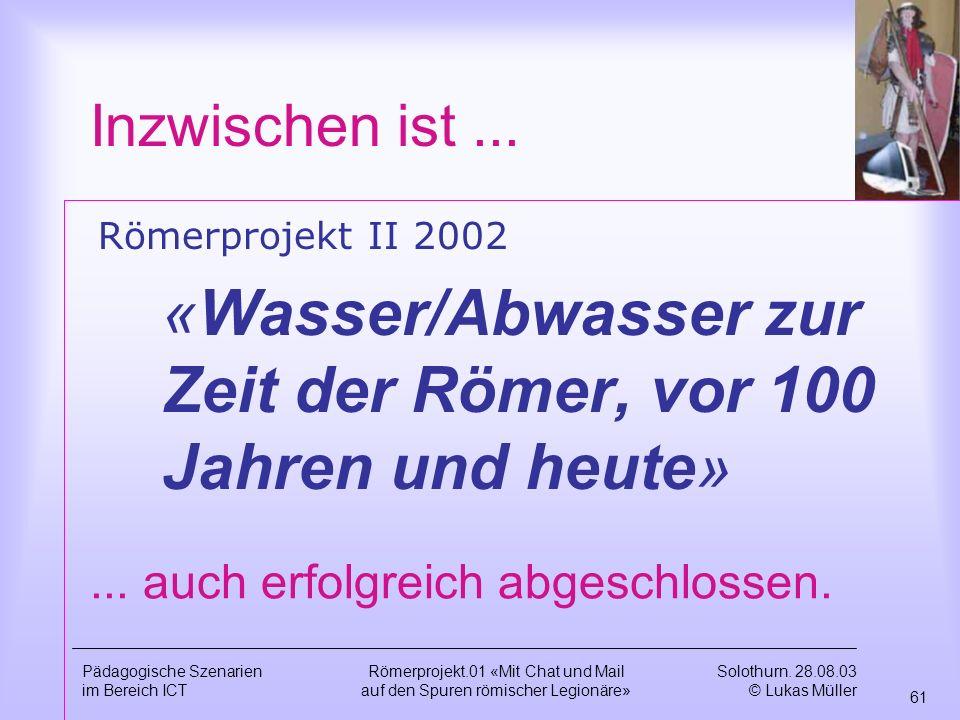 Solothurn. 28.08.03 © Lukas Müller 60 Pädagogische Szenarien im Bereich ICT Römerprojekt.01 «Mit Chat und Mail auf den Spuren römischer Legionäre» Zus