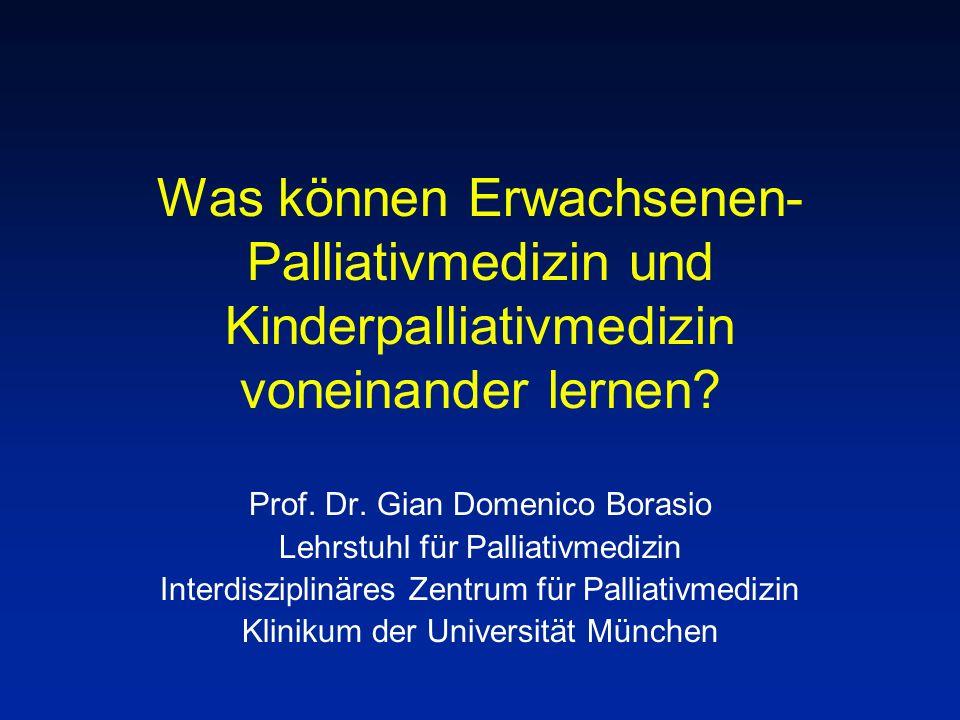 Was können Erwachsenen- Palliativmedizin und Kinderpalliativmedizin voneinander lernen? Prof. Dr. Gian Domenico Borasio Lehrstuhl für Palliativmedizin