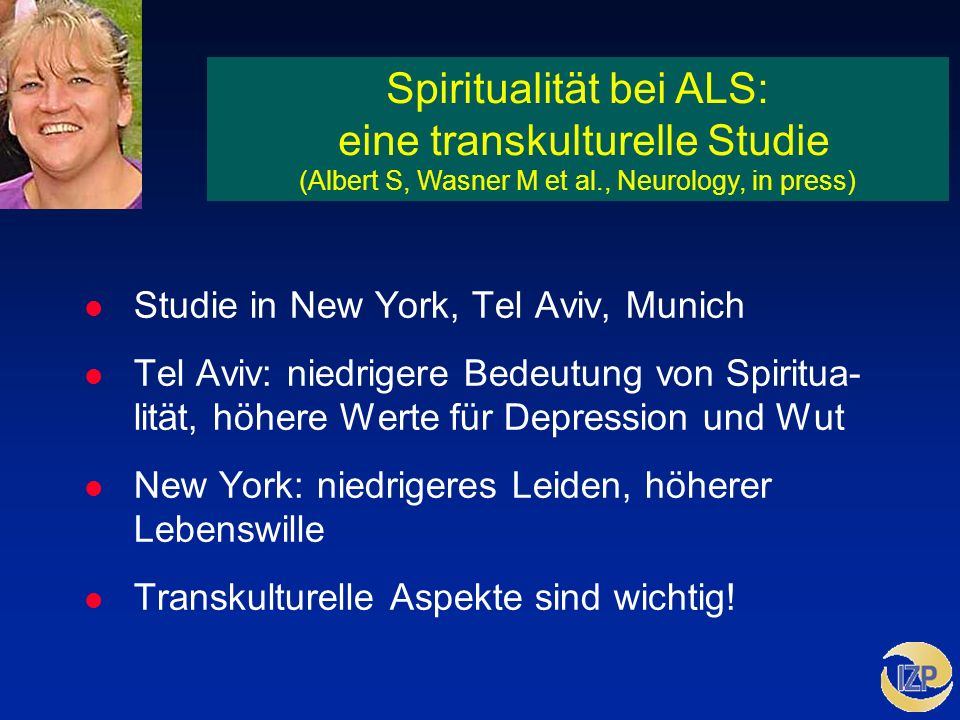 Spiritualität bei ALS: eine transkulturelle Studie (Albert S, Wasner M et al., Neurology, in press) l Studie in New York, Tel Aviv, Munich l Tel Aviv: