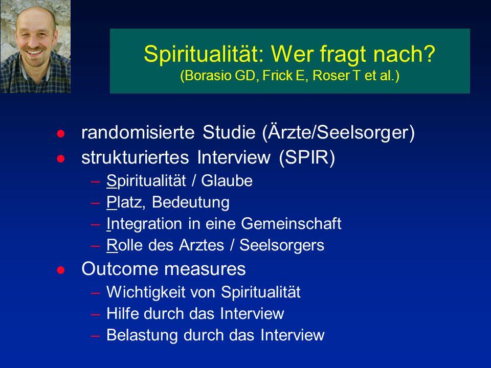 Spiritualität: Wer fragt nach? (Borasio GD, Frick E, Roser T et al.) l randomisierte Studie (Ärzte/Seelsorger) l strukturiertes Interview (SPIR) –Spir