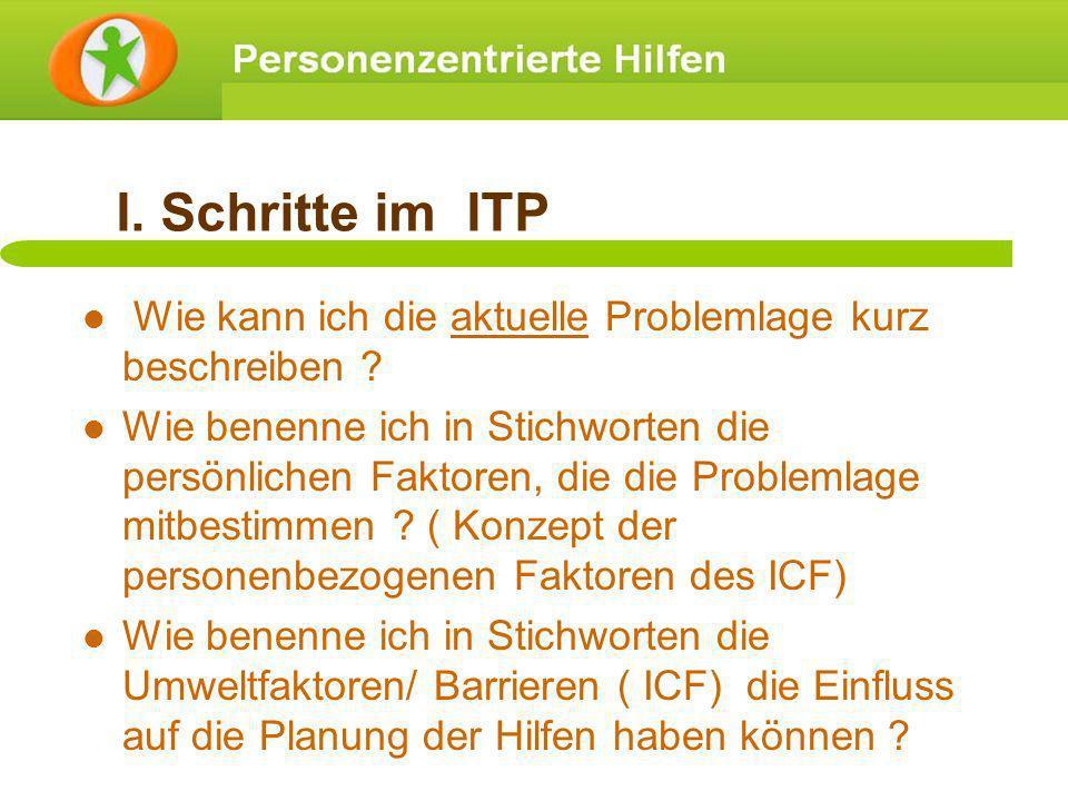 I. Schritte im ITP Wie kann ich die aktuelle Problemlage kurz beschreiben ? Wie benenne ich in Stichworten die persönlichen Faktoren, die die Probleml