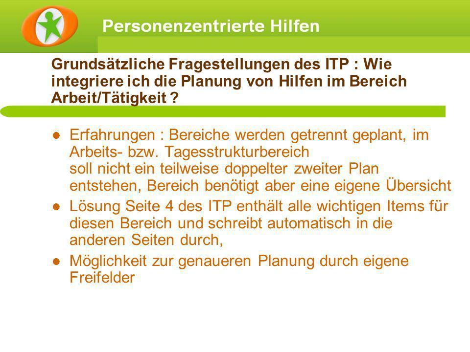 Grundsätzliche Fragestellungen des ITP : Wie integriere ich die Planung von Hilfen im Bereich Arbeit/Tätigkeit ? Erfahrungen : Bereiche werden getrenn