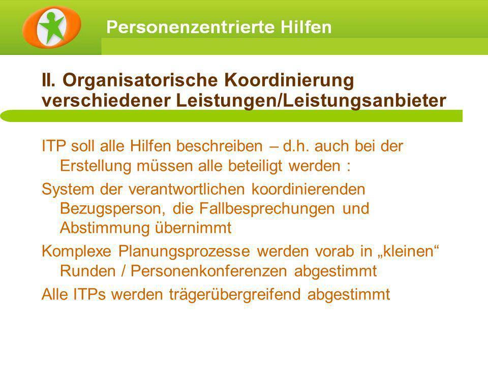 II. Organisatorische Koordinierung verschiedener Leistungen/Leistungsanbieter ITP soll alle Hilfen beschreiben – d.h. auch bei der Erstellung müssen a