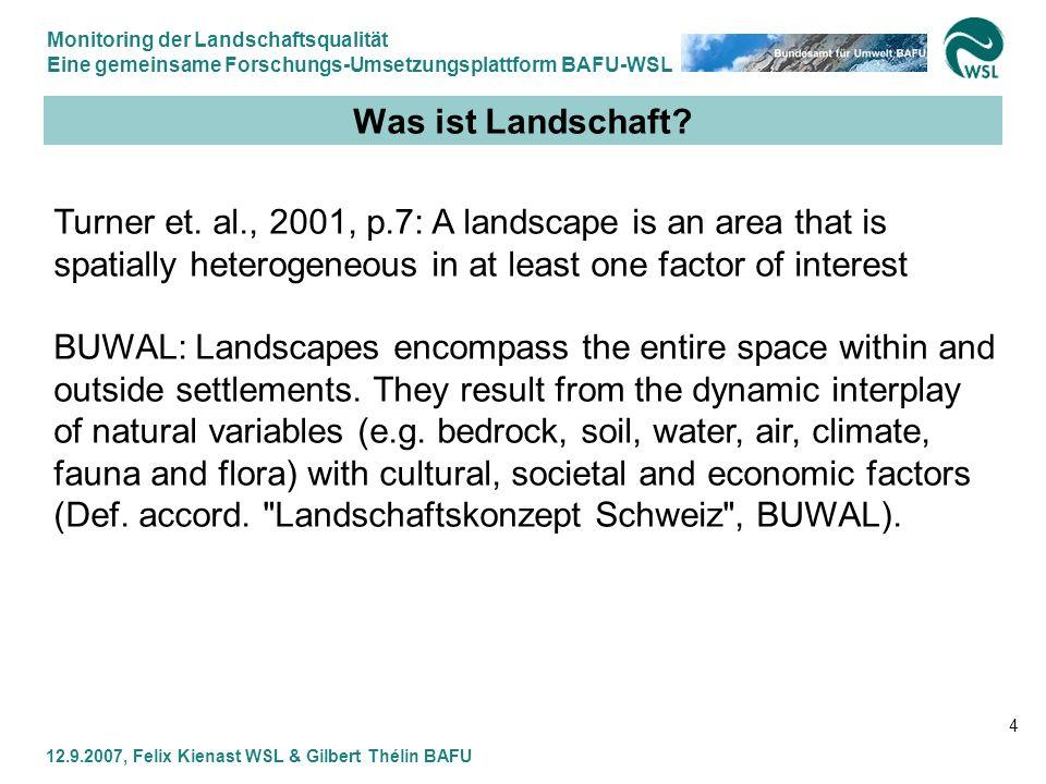 Monitoring der Landschaftsqualität Eine gemeinsame Forschungs-Umsetzungsplattform BAFU-WSL 12.9.2007, Felix Kienast WSL & Gilbert Thélin BAFU 4 Was is