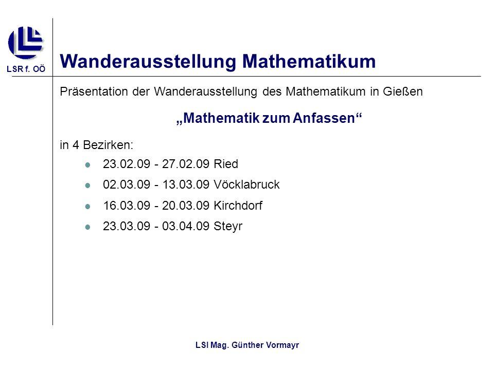 LSR f. OÖ LSI Mag. Günther Vormayr Wanderausstellung Mathematikum Präsentation der Wanderausstellung des Mathematikum in Gießen Mathematik zum Anfasse