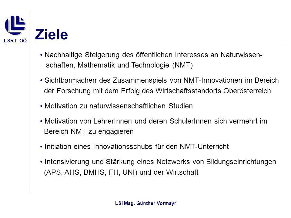 LSR f. OÖ LSI Mag. Günther Vormayr Ziele Nachhaltige Steigerung des öffentlichen Interesses an Naturwissen- schaften, Mathematik und Technologie (NMT)