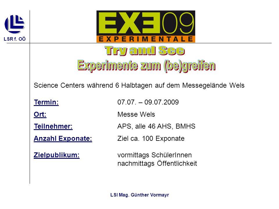 LSR f. OÖ LSI Mag. Günther Vormayr Science Centers während 6 Halbtagen auf dem Messegelände Wels Termin: 07.07. – 09.07.2009 Ort: Messe Wels Teilnehme