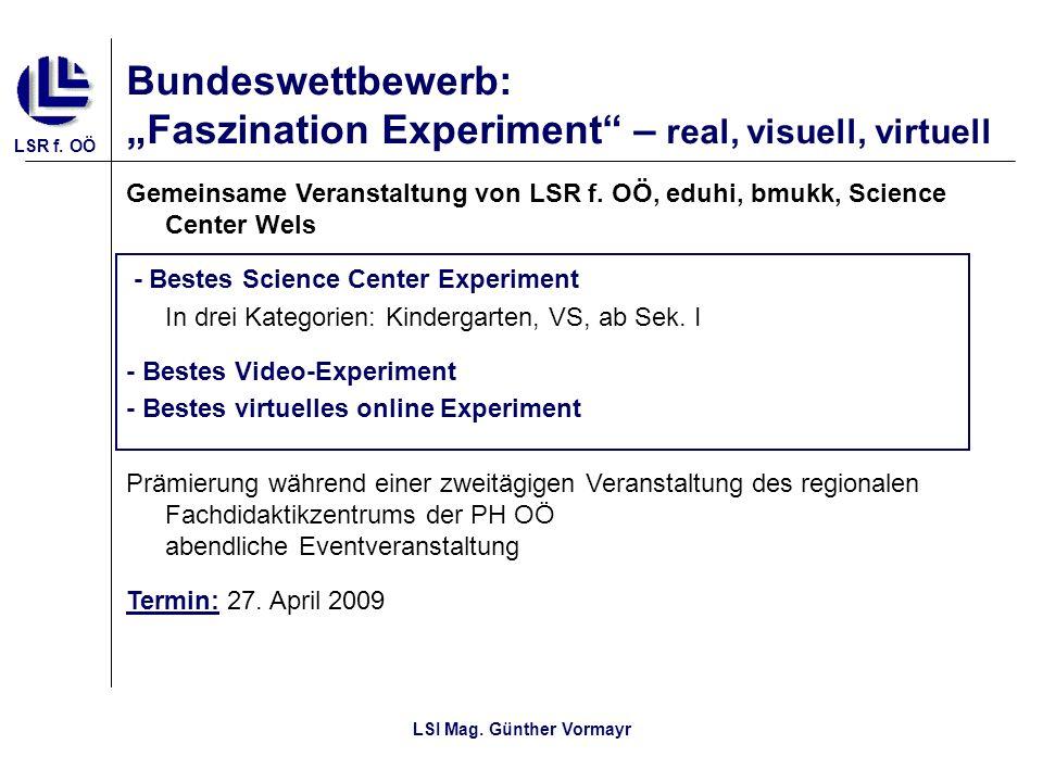 LSR f. OÖ LSI Mag. Günther Vormayr Bundeswettbewerb: Faszination Experiment – real, visuell, virtuell Gemeinsame Veranstaltung von LSR f. OÖ, eduhi, b