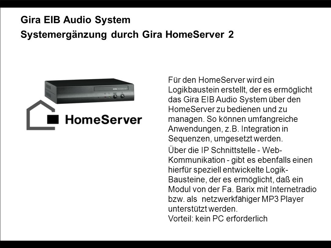 Gira EIB Audio System Systemergänzung durch Gira HomeServer 2 Für den HomeServer wird ein Logikbaustein erstellt, der es ermöglicht das Gira EIB Audio