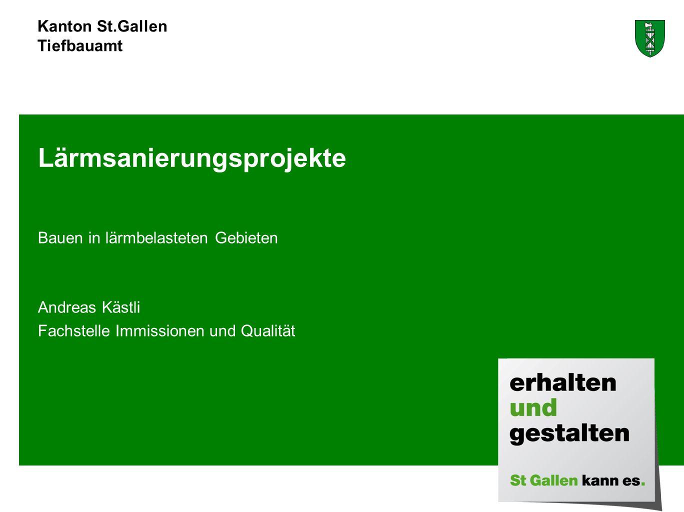 Kanton St.Gallen Tiefbauamt Bauen in lärmbelasteten Gebieten Andreas Kästli Fachstelle Immissionen und Qualität Lärmsanierungsprojekte