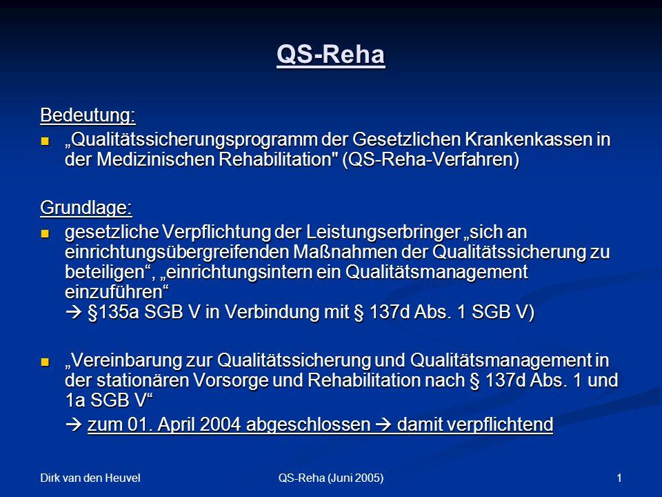 Dirk van den Heuvel 1QS-Reha (Juni 2005) Bedeutung: Qualitätssicherungsprogramm der Gesetzlichen Krankenkassen in der Medizinischen Rehabilitation (QS-Reha-Verfahren) Qualitätssicherungsprogramm der Gesetzlichen Krankenkassen in der Medizinischen Rehabilitation (QS-Reha-Verfahren)Grundlage: gesetzliche Verpflichtung der Leistungserbringer sich an einrichtungsübergreifenden Maßnahmen der Qualitätssicherung zu beteiligen, einrichtungsintern ein Qualitätsmanagement einzuführen §135a SGB V in Verbindung mit § 137d Abs.
