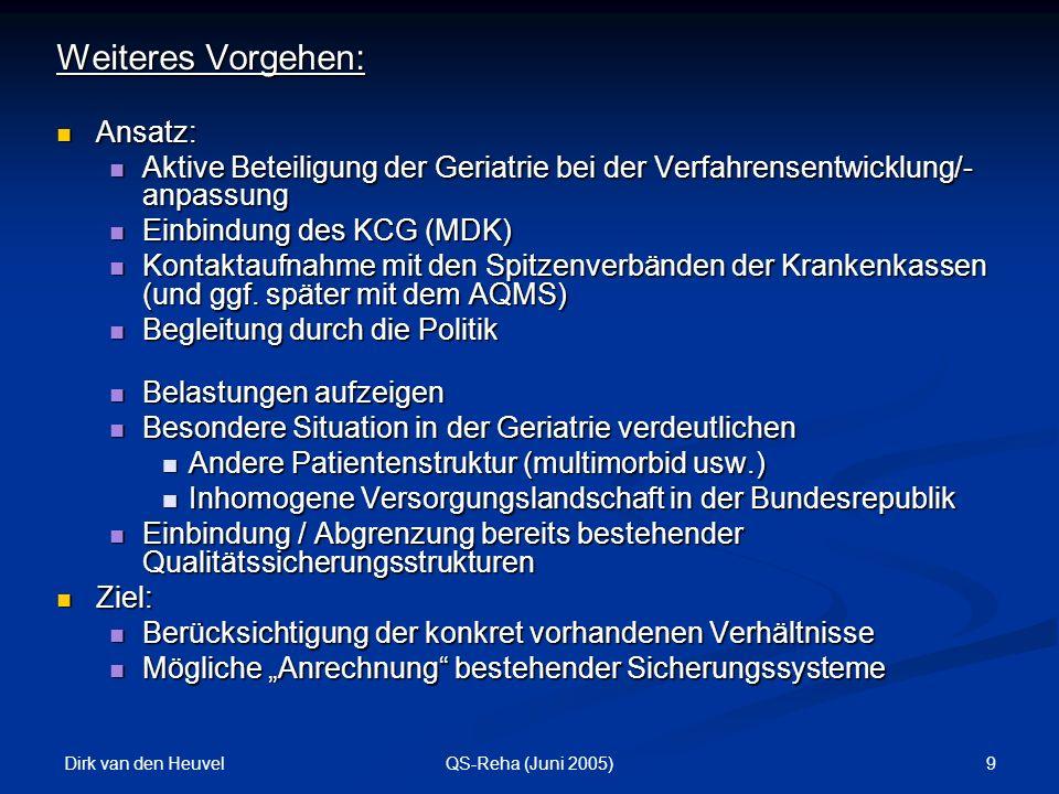 Dirk van den Heuvel 9QS-Reha (Juni 2005) Weiteres Vorgehen: Ansatz: Ansatz: Aktive Beteiligung der Geriatrie bei der Verfahrensentwicklung/- anpassung Aktive Beteiligung der Geriatrie bei der Verfahrensentwicklung/- anpassung Einbindung des KCG (MDK) Einbindung des KCG (MDK) Kontaktaufnahme mit den Spitzenverbänden der Krankenkassen (und ggf.