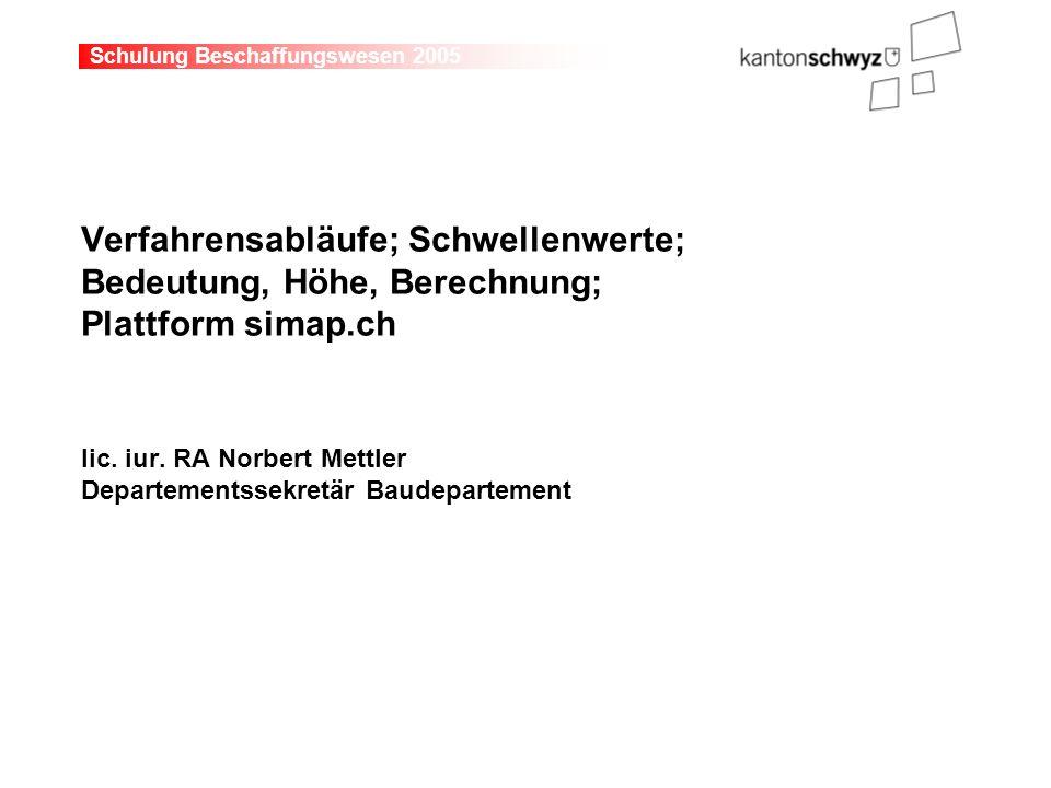 Schulung Beschaffungswesen 2005 Verfahrensabläufe; Schwellenwerte; Bedeutung, Höhe, Berechnung; Plattform simap.ch lic. iur. RA Norbert Mettler Depart
