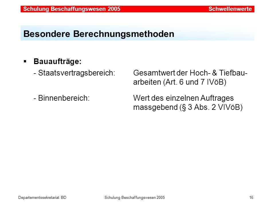 Departementssekretariat BDSchulung Beschaffungswesen 2005 16 Bauaufträge: - Staatsvertragsbereich: Gesamtwert der Hoch- & Tiefbau- arbeiten (Art. 6 un