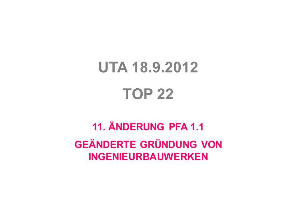 UTA 18.9.2012 TOP 22 11. ÄNDERUNG PFA 1.1 GEÄNDERTE GRÜNDUNG VON INGENIEURBAUWERKEN