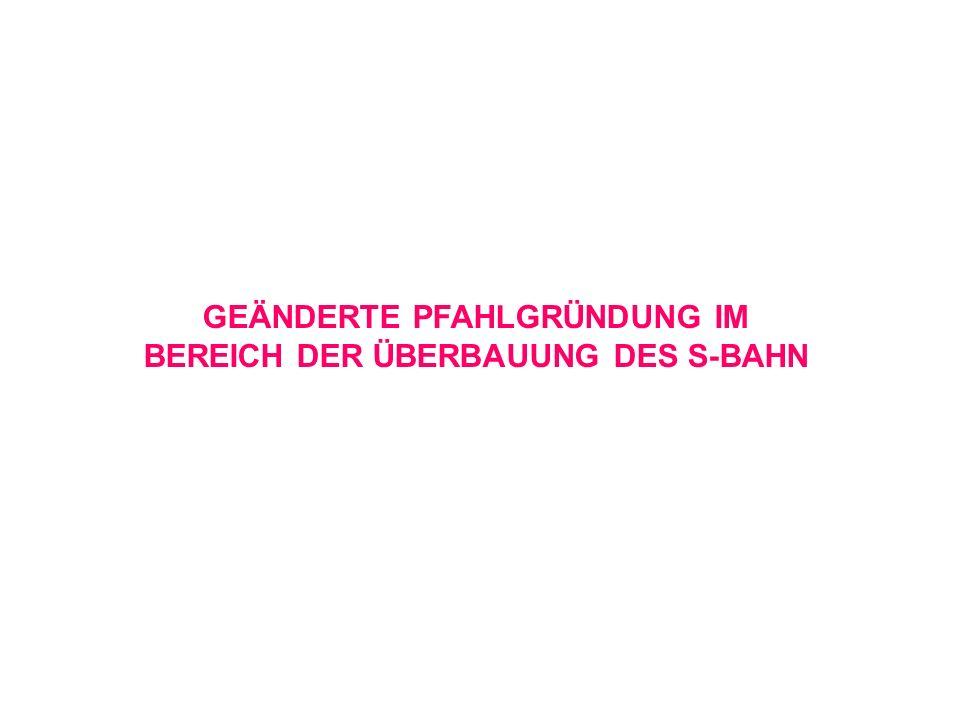 GEÄNDERTE PFAHLGRÜNDUNG IM BEREICH DER ÜBERBAUUNG DES S-BAHN