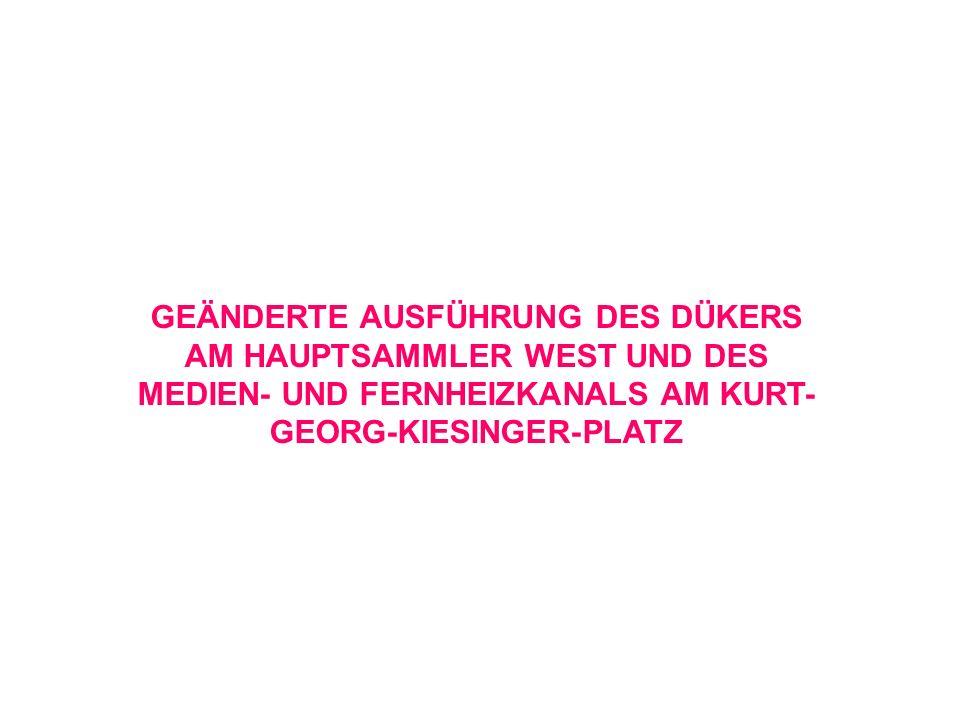 GEÄNDERTE AUSFÜHRUNG DES DÜKERS AM HAUPTSAMMLER WEST UND DES MEDIEN- UND FERNHEIZKANALS AM KURT- GEORG-KIESINGER-PLATZ