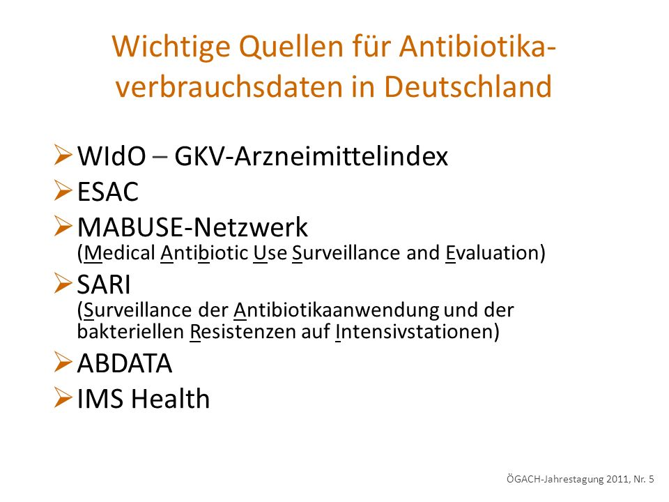 Antibiotikaverbrauch in der Humanmedizin in Deutschland Quellen: *GERMAP 2008; § IMS Health 250 – 300 Tonnen / Jahr* Anteile am Gesamtverbrauch § Apothekenmarkt: 85 – 90% Krankenhausmarkt: 10 – 15% ÖGACH-Jahrestagung 2011, Nr.
