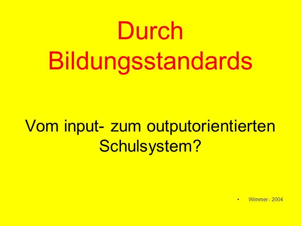 Durch Bildungsstandards Vom input- zum outputorientierten Schulsystem? Wimmer - 2004