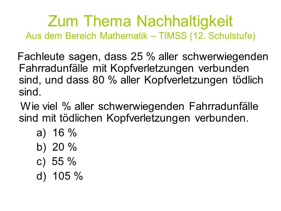 Zum Thema Nachhaltigkeit Aus dem Bereich Mathematik – TIMSS (12. Schulstufe) Fachleute sagen, dass 25 % aller schwerwiegenden Fahrradunfälle mit Kopfv