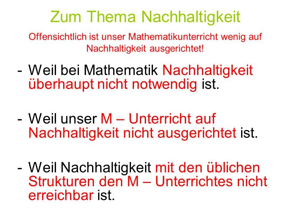 Zum Thema Nachhaltigkeit Offensichtlich ist unser Mathematikunterricht wenig auf Nachhaltigkeit ausgerichtet! -Weil bei Mathematik Nachhaltigkeit über