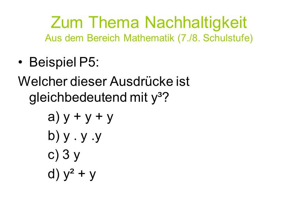 Zum Thema Nachhaltigkeit Aus dem Bereich Mathematik (7./8. Schulstufe) Beispiel P5: Welcher dieser Ausdrücke ist gleichbedeutend mit y³? a) y + y + y