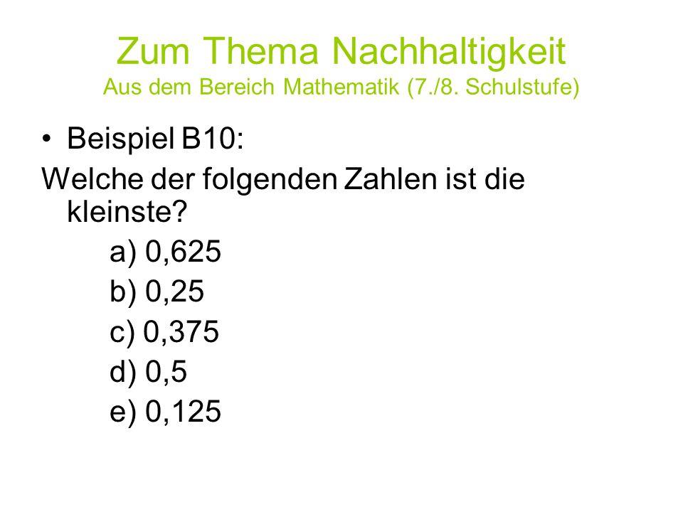 Zum Thema Nachhaltigkeit Aus dem Bereich Mathematik (7./8. Schulstufe) Beispiel B10: Welche der folgenden Zahlen ist die kleinste? a) 0,625 b) 0,25 c)
