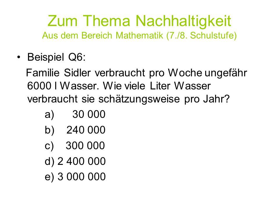 Zum Thema Nachhaltigkeit Aus dem Bereich Mathematik (7./8. Schulstufe) Beispiel Q6: Familie Sidler verbraucht pro Woche ungefähr 6000 l Wasser. Wie vi