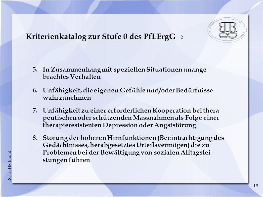Reiner HR Bracht 19 Kriterienkatalog zur Stufe 0 des PfLErgG 2 5.In Zusammenhang mit speziellen Situationen unange- brachtes Verhalten 6.Unfähigkeit,
