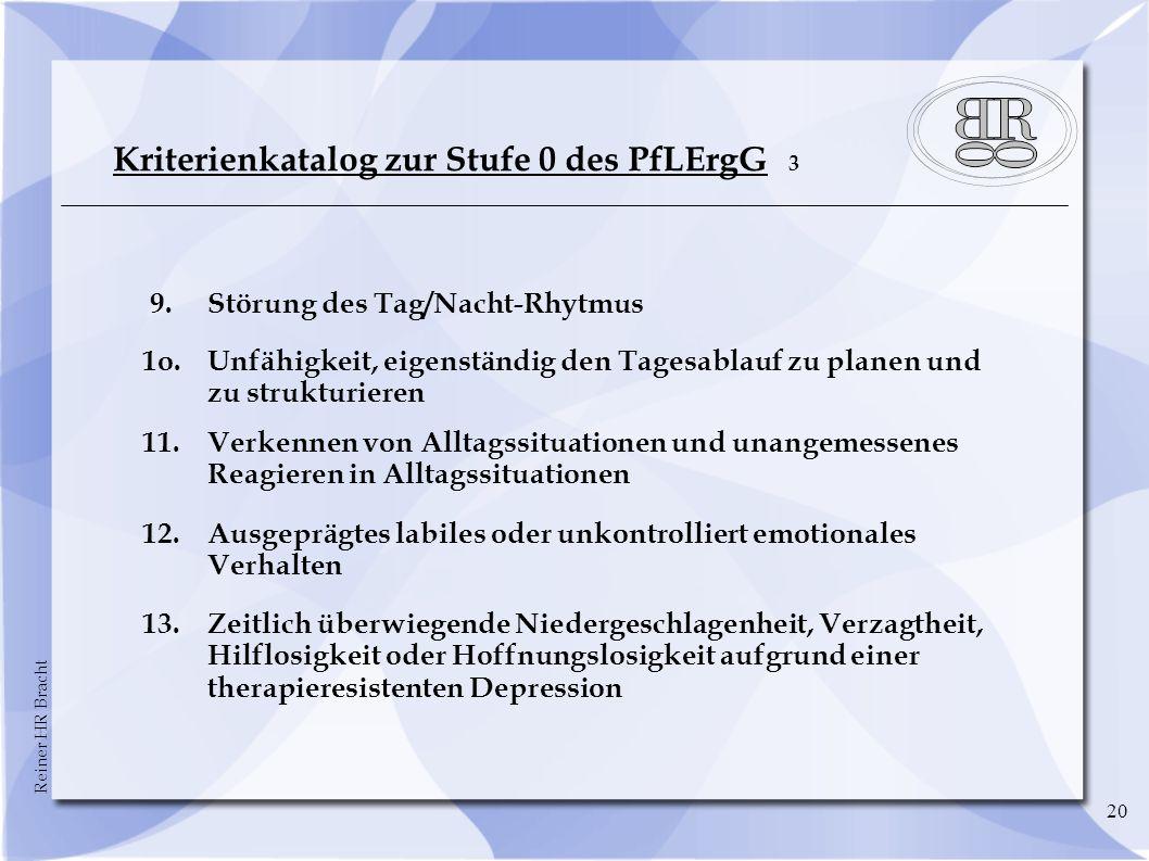 Reiner HR Bracht 20 Kriterienkatalog zur Stufe 0 des PfLErgG 3 9.Störung des Tag/Nacht-Rhytmus 1o.Unfähigkeit, eigenständig den Tagesablauf zu planen