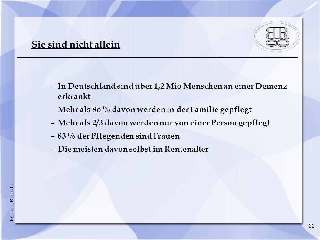 Reiner HR Bracht 22 Sie sind nicht allein –In Deutschland sind über 1,2 Mio Menschen an einer Demenz erkrankt –Mehr als 8o % davon werden in der Famil