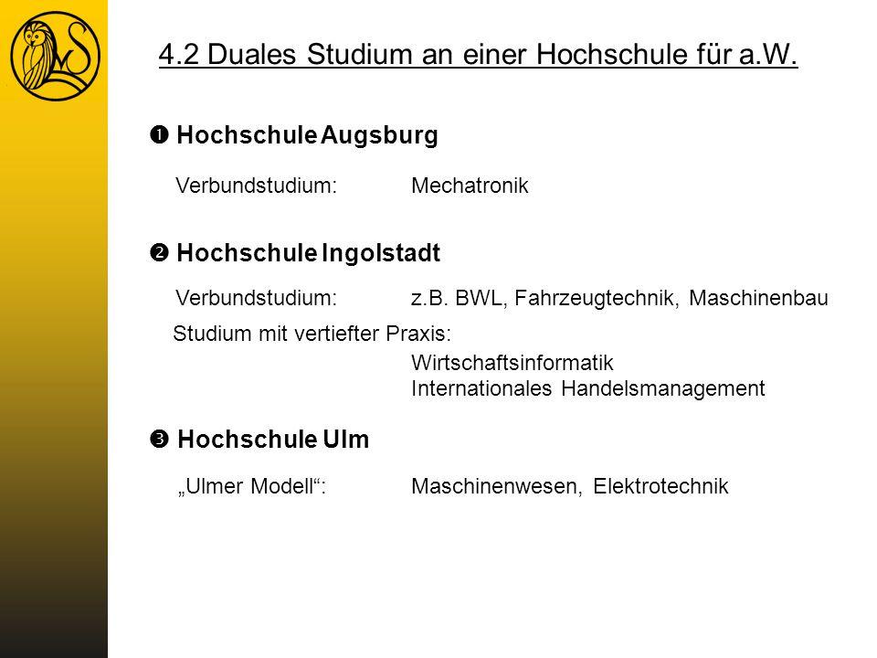 4.2 Duales Studium an einer Hochschule für a.W. Hochschule Augsburg Verbundstudium:Mechatronik Hochschule Ulm Ulmer Modell:Maschinenwesen, Elektrotech