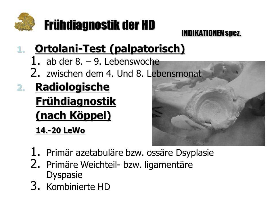 Frühdiagnostik der HD INDIKATIONEN spez. 1. Ortolani-Test (palpatorisch) 1. ab der 8. – 9. Lebenswoche 2. zwischen dem 4. Und 8. Lebensmonat 2. Radiol