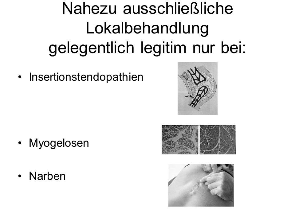 Nahezu ausschließliche Lokalbehandlung gelegentlich legitim nur bei: Insertionstendopathien Myogelosen Narben
