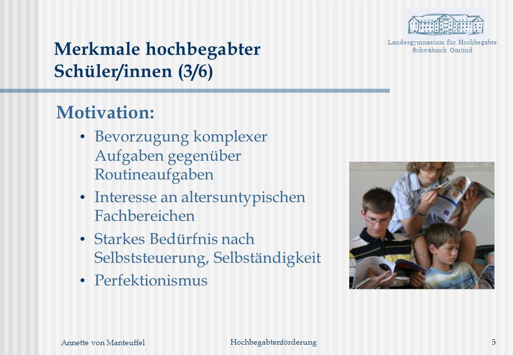 Landesgymnasium für Hochbegabte Schwäbisch Gmünd Annette von Manteuffel Merkmale hochbegabter Schüler/innen (3/6) Motivation: Bevorzugung komplexer Au
