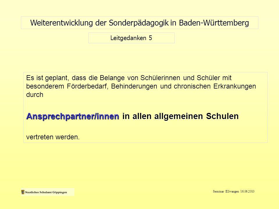 Seminar Ellwangen 16.06.2010 Weiterentwicklung der Sonderpädagogik in Baden-Württemberg Leitgedanken 5 Es ist geplant, dass die Belange von Schülerinn