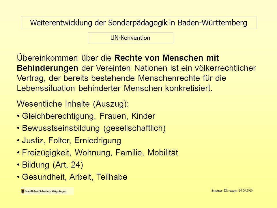Seminar Ellwangen 16.06.2010 UN – Konvention Artikel 24 Die UN-Konvention fordert den ungehinderten Zugang von Menschen mit Behinderungen zu allen Lebens- bereichen und damit auch zur BILDUNG (98% der Menschen mit Behinderungen haben weltweit keinen Zugang zur Bildung) Weiterentwicklung der Sonderpädagogik in Baden-Württemberg UN-Konvention